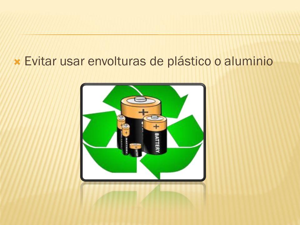 Evitar usar envolturas de plástico o aluminio