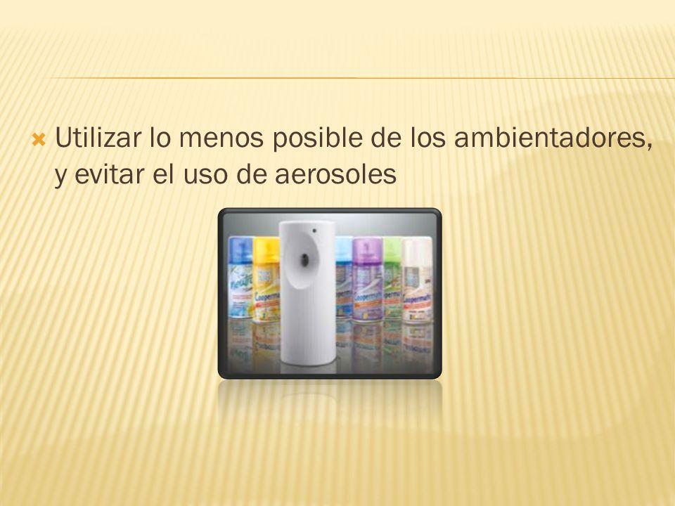 Utilizar lo menos posible de los ambientadores, y evitar el uso de aerosoles
