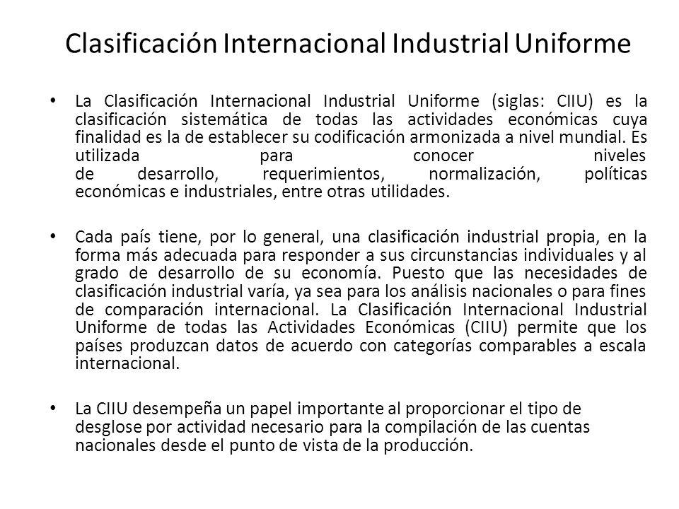 Clasificación Internacional Industrial Uniforme La Clasificación Internacional Industrial Uniforme (siglas: CIIU) es la clasificación sistemática de todas las actividades económicas cuya finalidad es la de establecer su codificación armonizada a nivel mundial.