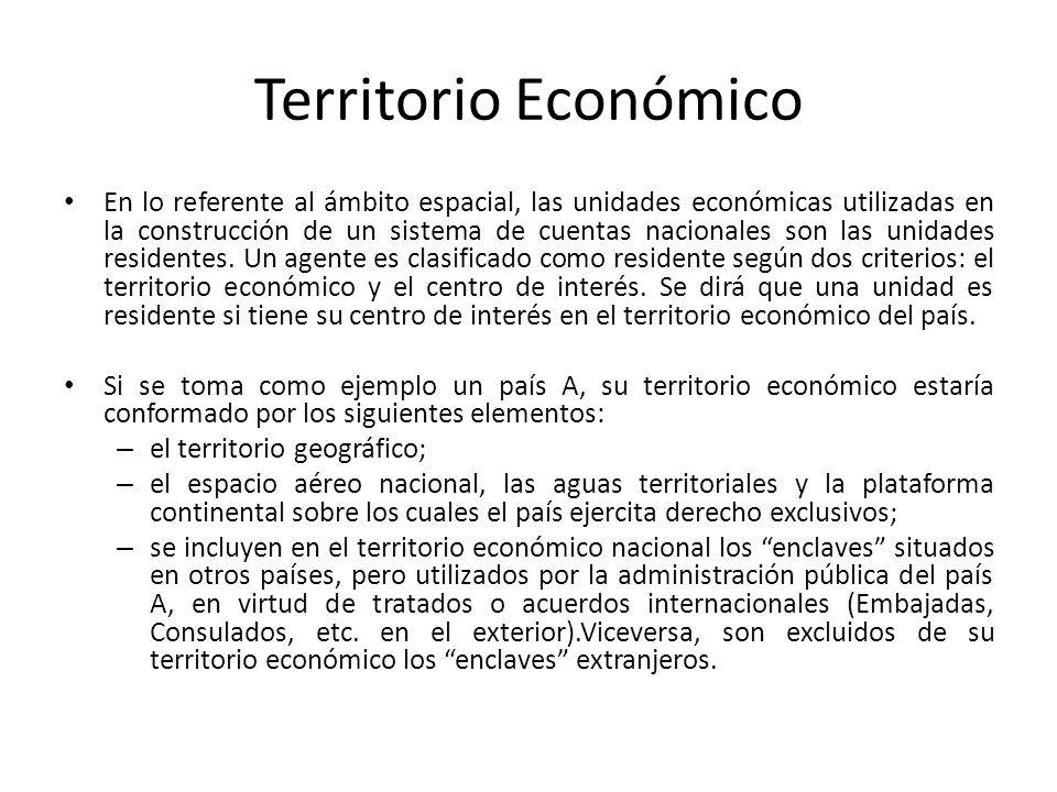 Territorio Económico En lo referente al ámbito espacial, las unidades económicas utilizadas en la construcción de un sistema de cuentas nacionales son las unidades residentes.