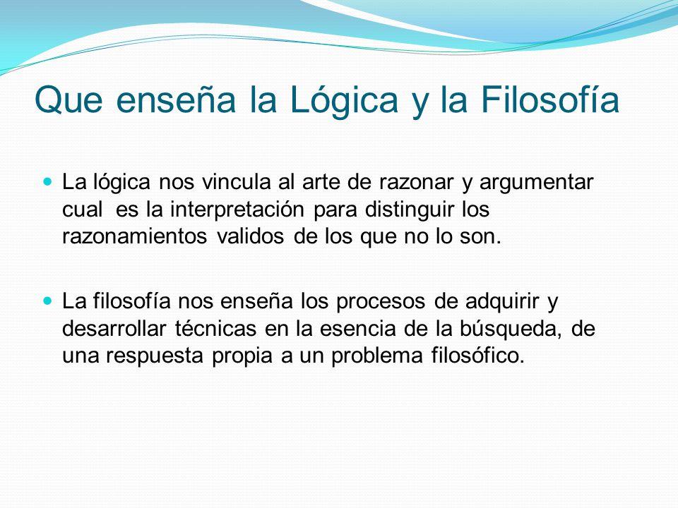 Que enseña la Lógica y la Filosofía La lógica nos vincula al arte de razonar y argumentar cual es la interpretación para distinguir los razonamientos