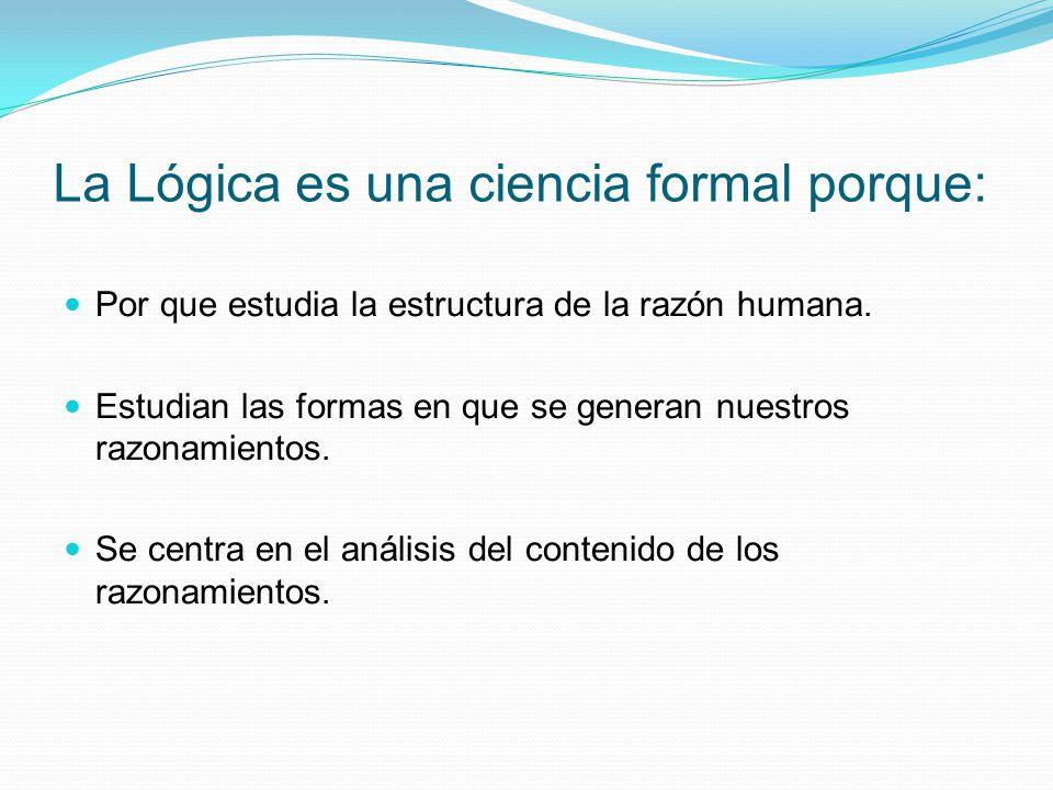 La Lógica es una ciencia formal porque: Por que estudia la estructura de la razón humana. Estudian las formas en que se generan nuestros razonamientos