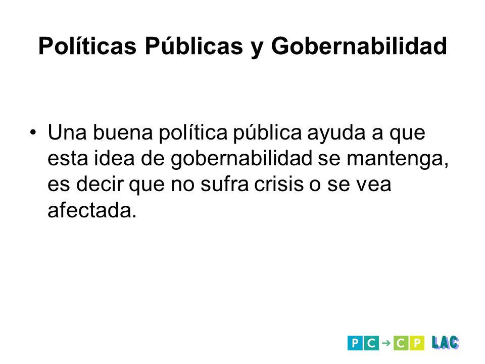 Políticas Públicas y Gobernabilidad Una buena política pública ayuda a que esta idea de gobernabilidad se mantenga, es decir que no sufra crisis o se