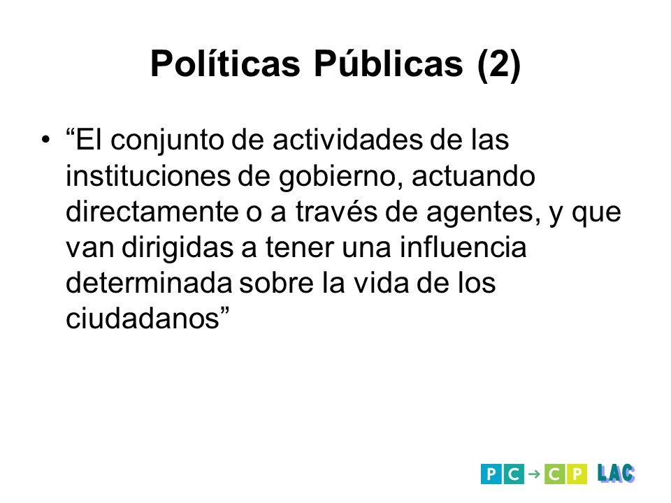 Políticas Públicas (2) El conjunto de actividades de las instituciones de gobierno, actuando directamente o a través de agentes, y que van dirigidas a