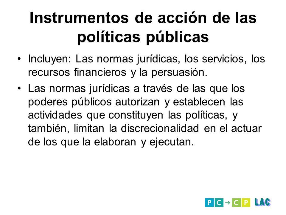 Instrumentos de acción de las políticas públicas Incluyen: Las normas jurídicas, los servicios, los recursos financieros y la persuasión. Las normas j