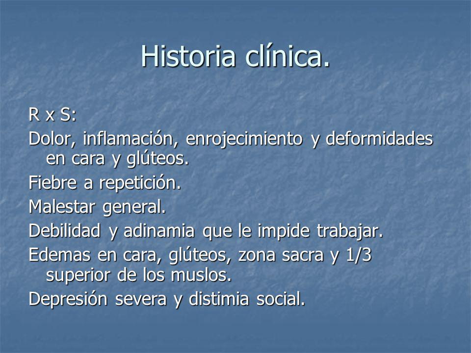 Historia clínica.R x S: Dolor, inflamación, enrojecimiento y deformidades en cara y glúteos.