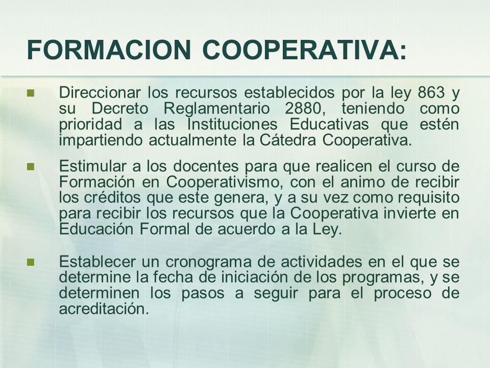 FORMACION COOPERATIVA: Direccionar los recursos establecidos por la ley 863 y su Decreto Reglamentario 2880, teniendo como prioridad a las Instituciones Educativas que estén impartiendo actualmente la Cátedra Cooperativa.