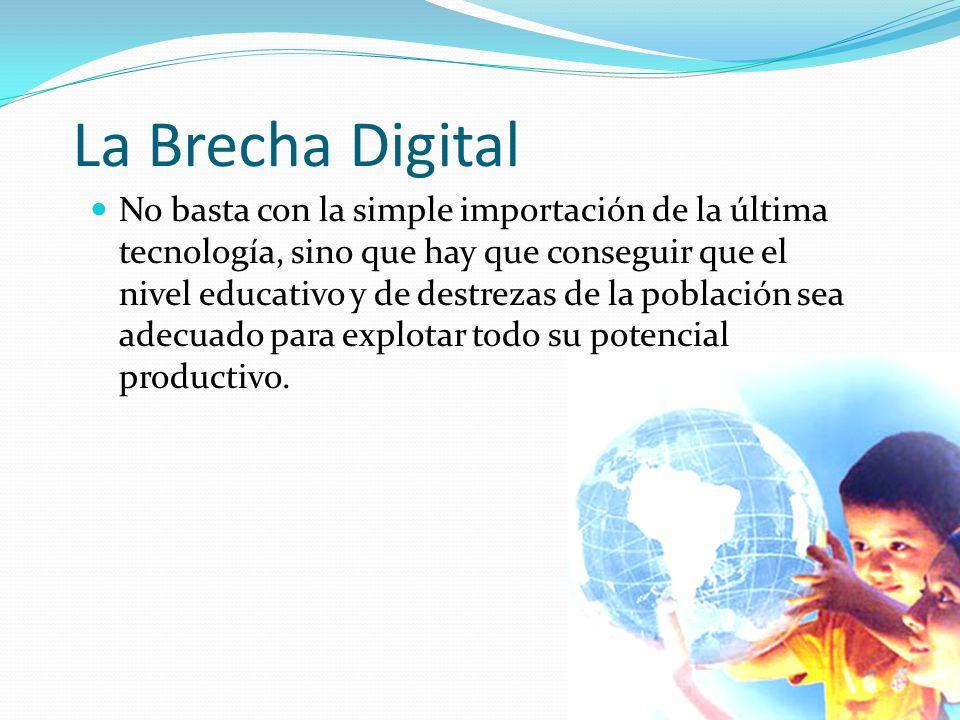 La Brecha Digital No basta con la simple importación de la última tecnología, sino que hay que conseguir que el nivel educativo y de destrezas de la p