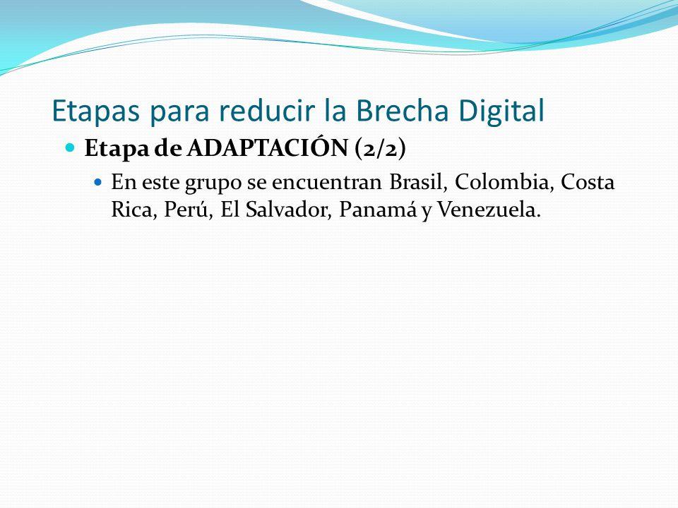 Etapas para reducir la Brecha Digital Etapa de ADAPTACIÓN (2/2) En este grupo se encuentran Brasil, Colombia, Costa Rica, Perú, El Salvador, Panamá y