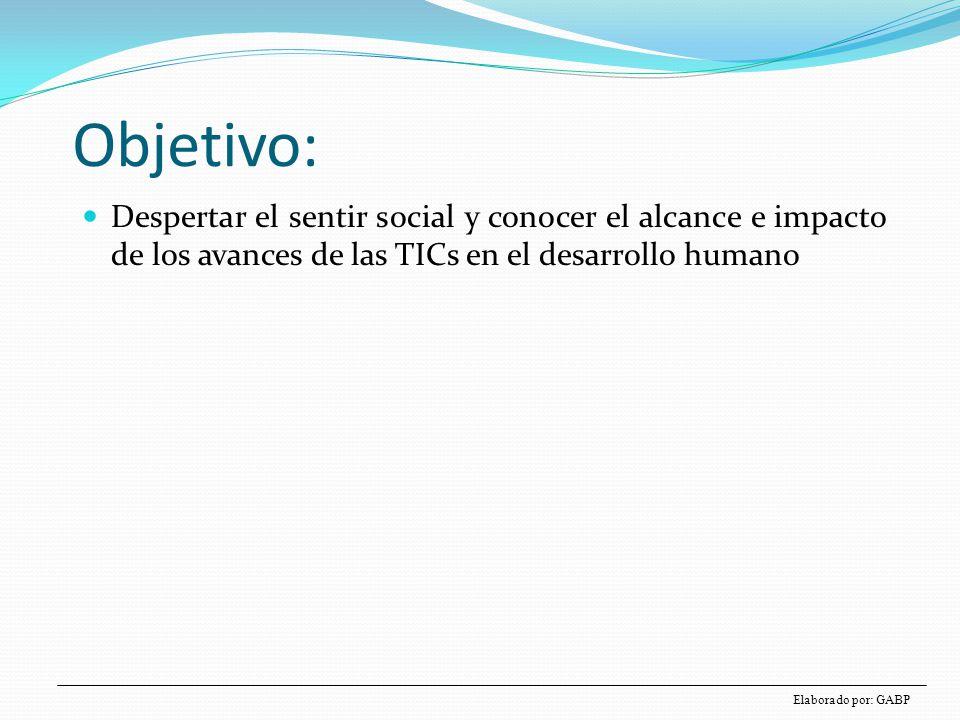 Objetivo: Despertar el sentir social y conocer el alcance e impacto de los avances de las TICs en el desarrollo humano Elaborado por: GABP