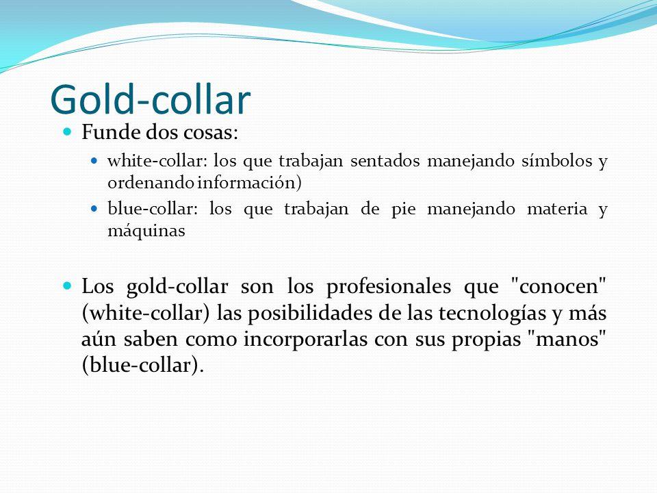 Gold-collar Funde dos cosas: white-collar: los que trabajan sentados manejando símbolos y ordenando información) blue-collar: los que trabajan de pie