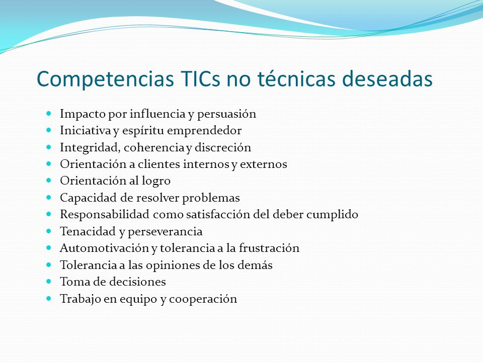 Competencias TICs no técnicas deseadas Impacto por influencia y persuasión Iniciativa y espíritu emprendedor Integridad, coherencia y discreción Orien