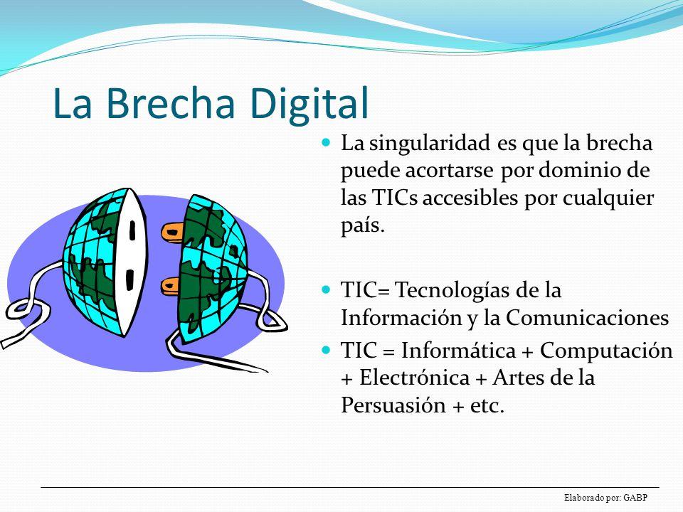 La Brecha Digital La singularidad es que la brecha puede acortarse por dominio de las TICs accesibles por cualquier país. TIC= Tecnologías de la Infor