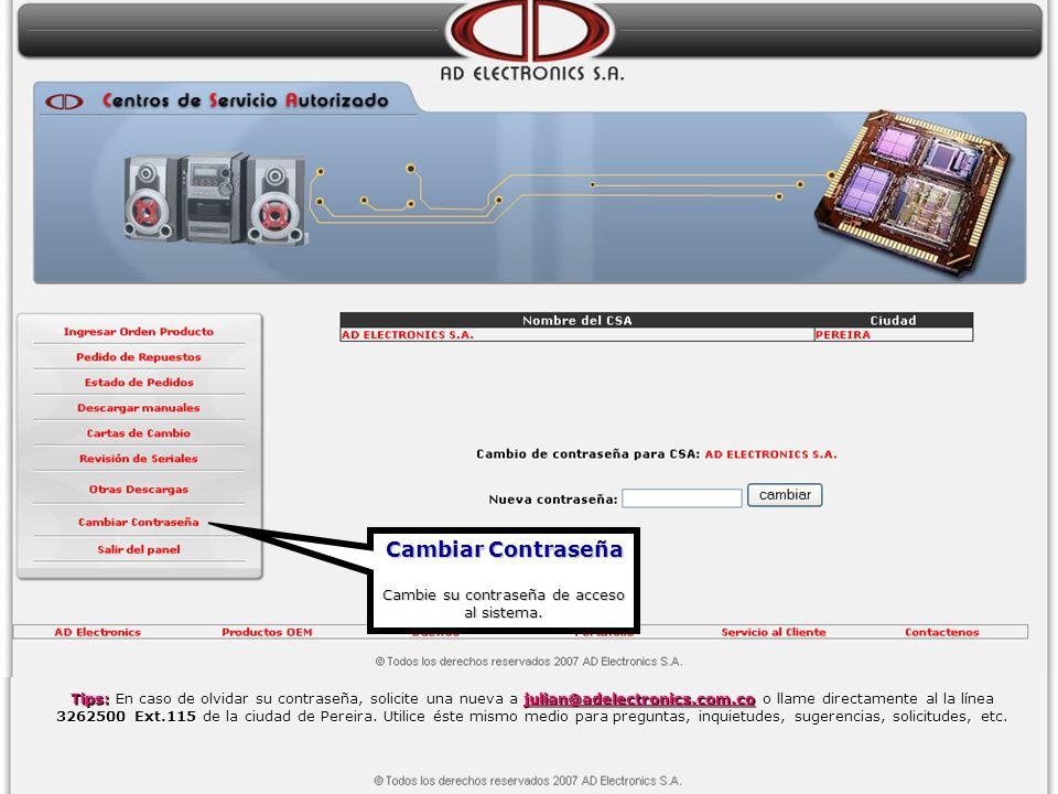 Cambiar Contraseña Cambie su contraseña de acceso al sistema. Tips: En caso de olvidar su contraseña, solicite una nueva a julian@adelectronics.com.co