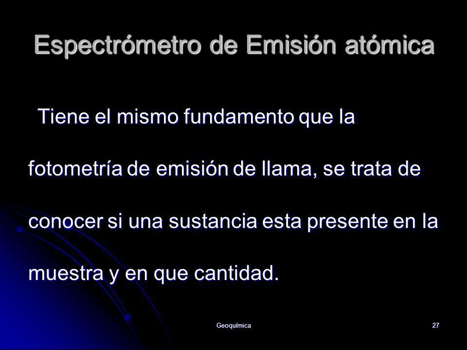 Geoquímica27 Espectrómetro de Emisión atómica Tiene el mismo fundamento que la fotometría de emisión de llama, se trata de conocer si una sustancia es