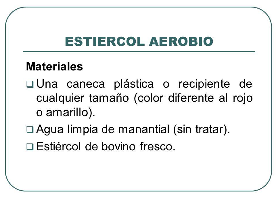ESTIERCOL AEROBIO Materiales Una caneca plástica o recipiente de cualquier tamaño (color diferente al rojo o amarillo). Agua limpia de manantial (sin