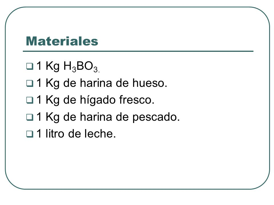 Materiales 1 Kg H 3 BO 3. 1 Kg de harina de hueso. 1 Kg de hígado fresco. 1 Kg de harina de pescado. 1 litro de leche.