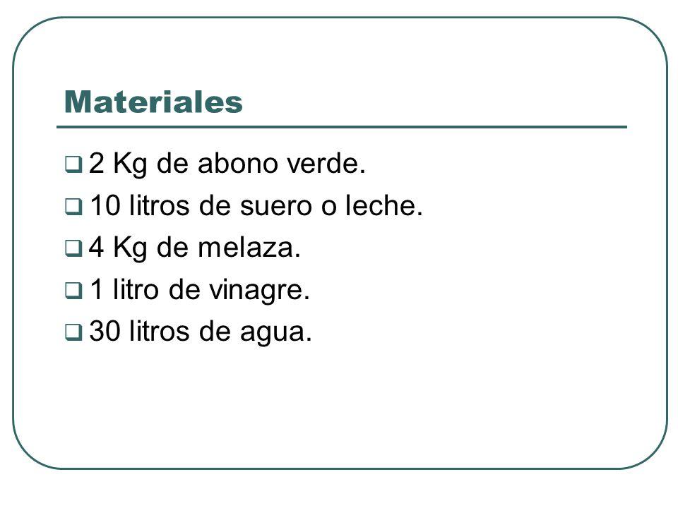 Materiales 2 Kg de abono verde. 10 litros de suero o leche. 4 Kg de melaza. 1 litro de vinagre. 30 litros de agua.