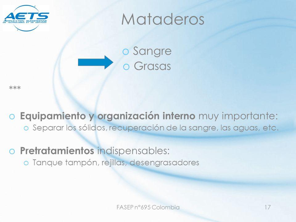 FASEP n°695 Colombia17 Mataderos oSangre oGrasas *** o Equipamiento y organización interno muy importante: oSeparar los sólidos, recuperación de la sa