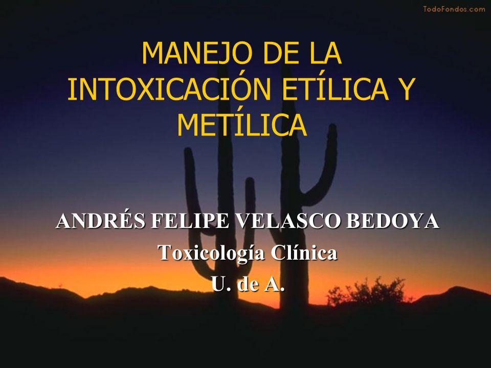 MANEJO DE LA INTOXICACIÓN ETÍLICA Y METÍLICA ANDRÉS FELIPE VELASCO BEDOYA Toxicología Clínica U. de A.