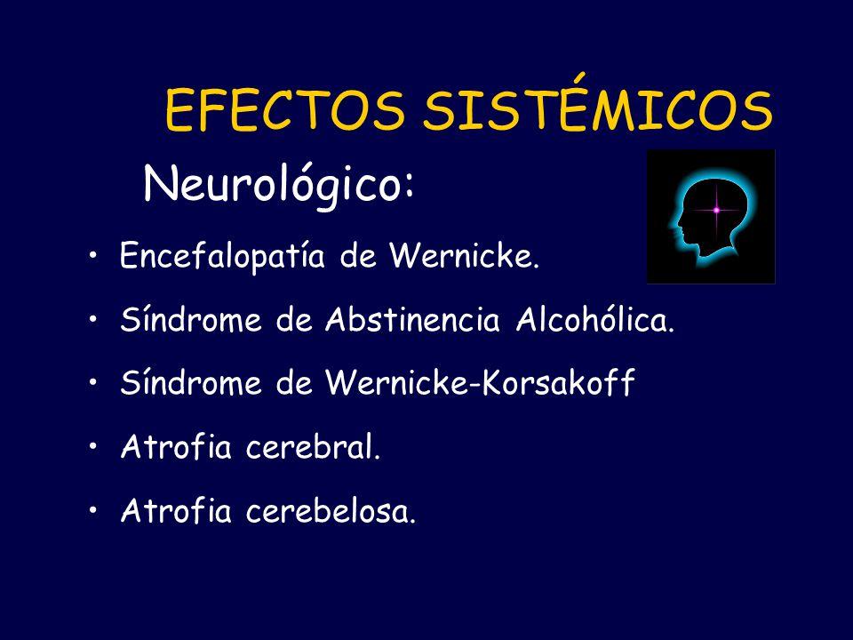 Encefalopatía de Wernicke. Síndrome de Abstinencia Alcohólica. Síndrome de Wernicke-Korsakoff Atrofia cerebral. Atrofia cerebelosa. EFECTOS SISTÉMICOS