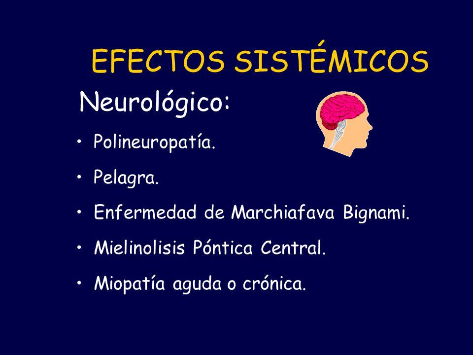 Polineuropatía. Pelagra. Enfermedad de Marchiafava Bignami. Mielinolisis Póntica Central. Miopatía aguda o crónica. EFECTOS SISTÉMICOS Neurológico: