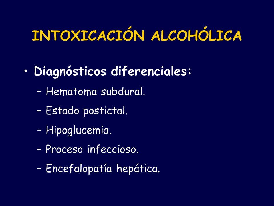 INTOXICACIÓN ALCOHÓLICA Diagnósticos diferenciales: –Hematoma subdural. –Estado postictal. –Hipoglucemia. –Proceso infeccioso. –Encefalopatía hepática