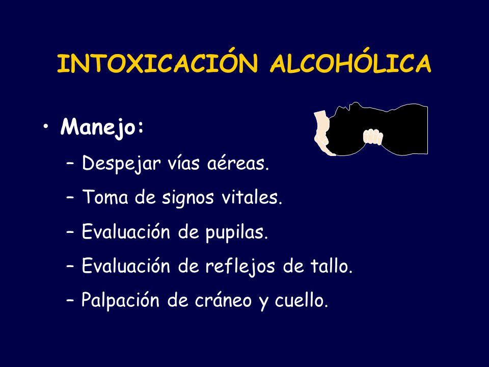 INTOXICACIÓN ALCOHÓLICA Manejo: –Despejar vías aéreas. –Toma de signos vitales. –Evaluación de pupilas. –Evaluación de reflejos de tallo. –Palpación d