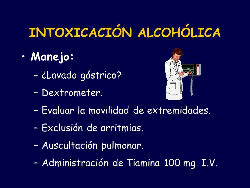 INTOXICACIÓN ALCOHÓLICA Manejo: –¿Lavado gástrico? –Dextrometer. –Evaluar la movilidad de extremidades. –Exclusión de arritmias. –Auscultación pulmona