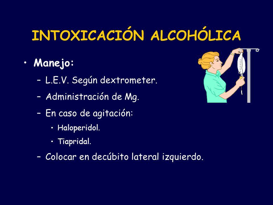 INTOXICACIÓN ALCOHÓLICA Manejo: –L.E.V. Según dextrometer. –Administración de Mg. –En caso de agitación: Haloperidol. Tiapridal. –Colocar en decúbito
