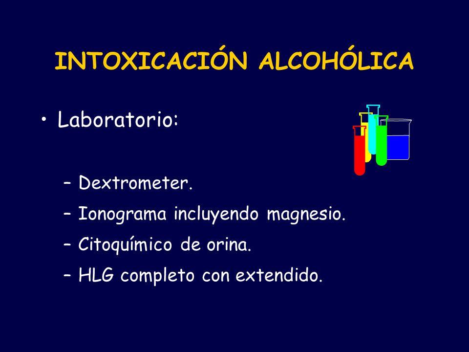 Laboratorio: –Dextrometer. –Ionograma incluyendo magnesio. –Citoquímico de orina. –HLG completo con extendido. INTOXICACIÓN ALCOHÓLICA