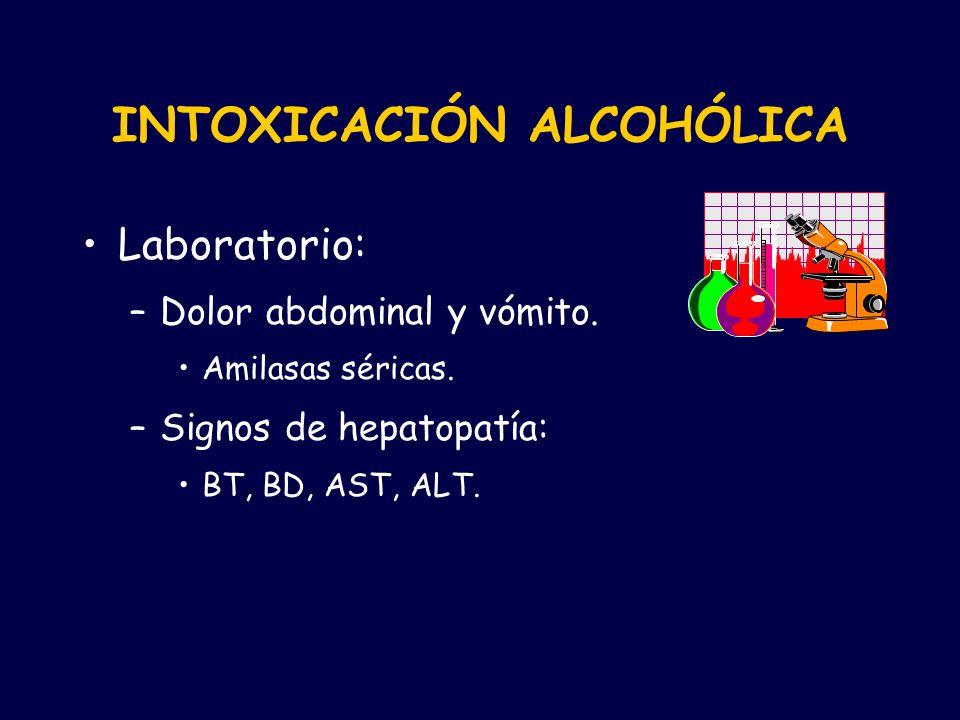 Laboratorio: –Dolor abdominal y vómito. Amilasas séricas. –Signos de hepatopatía: BT, BD, AST, ALT. INTOXICACIÓN ALCOHÓLICA