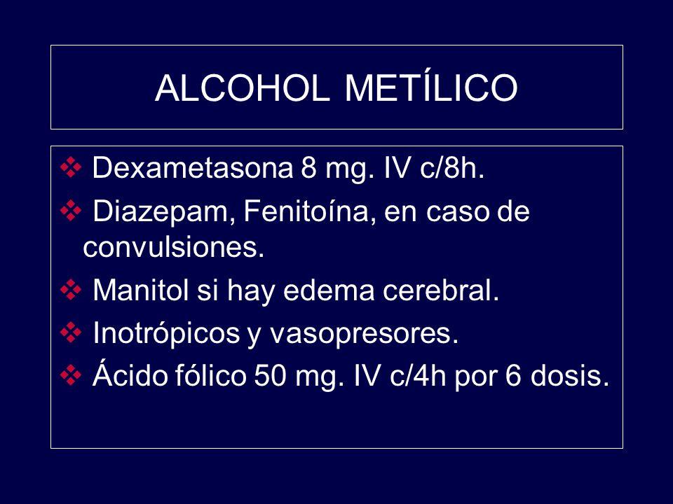 ALCOHOL METÍLICO Dexametasona 8 mg. IV c/8h. Diazepam, Fenitoína, en caso de convulsiones. Manitol si hay edema cerebral. Inotrópicos y vasopresores.