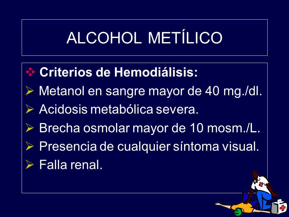ALCOHOL METÍLICO Criterios de Hemodiálisis: Metanol en sangre mayor de 40 mg./dl. Acidosis metabólica severa. Brecha osmolar mayor de 10 mosm./L. Pres
