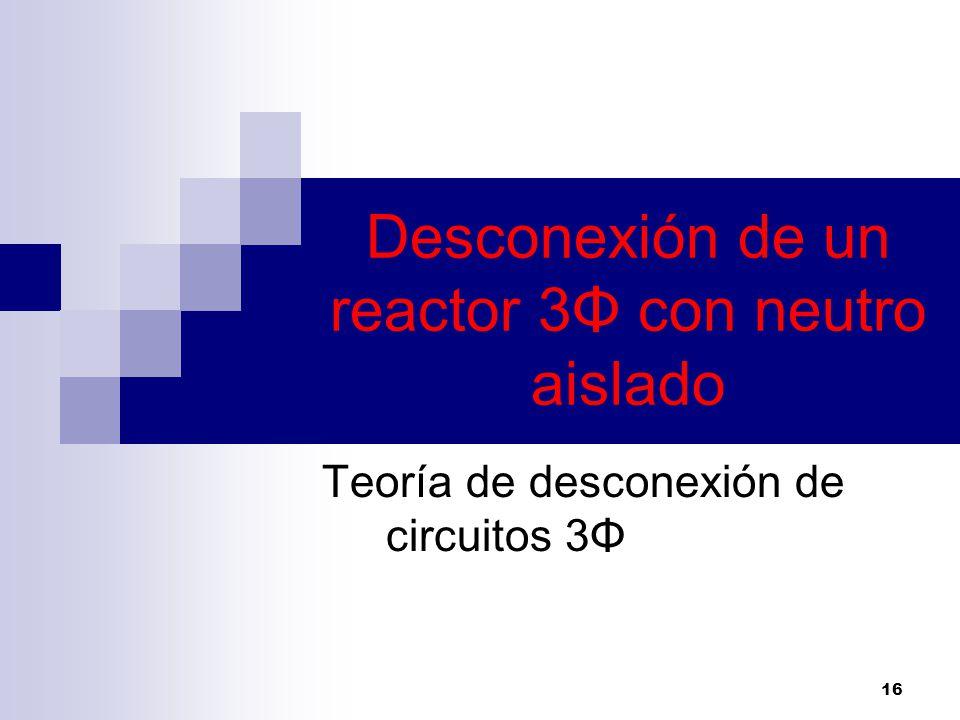 16 Desconexión de un reactor 3Φ con neutro aislado Teoría de desconexión de circuitos 3Φ