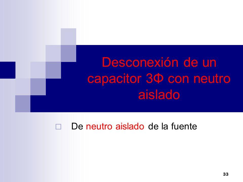 Desconexión de un capacitor 3Φ con neutro aislado De neutro aislado de la fuente 33