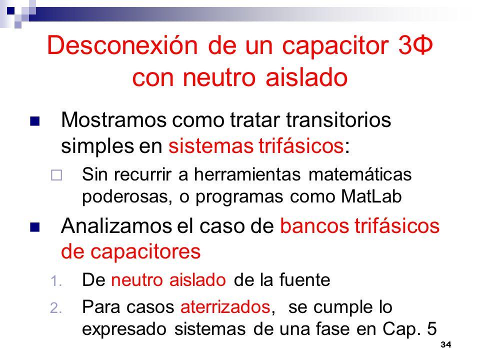 34 Desconexión de un capacitor 3Φ con neutro aislado Mostramos como tratar transitorios simples en sistemas trifásicos: Sin recurrir a herramientas matemáticas poderosas, o programas como MatLab Analizamos el caso de bancos trifásicos de capacitores 1.