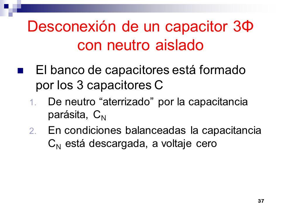 37 Desconexión de un capacitor 3Φ con neutro aislado El banco de capacitores está formado por los 3 capacitores C 1.