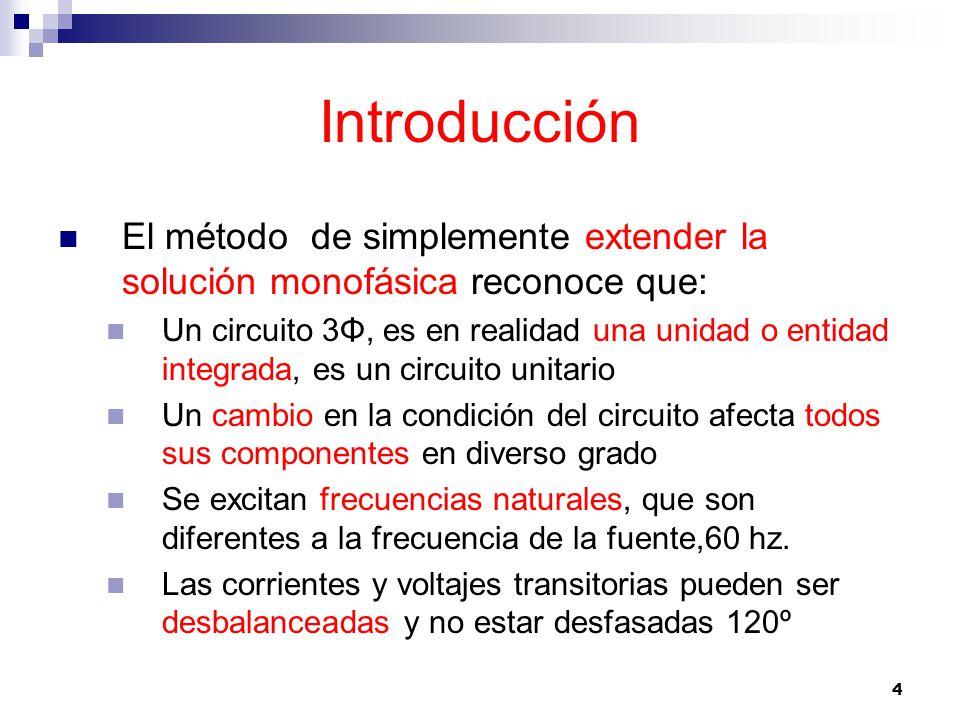 4 Introducción El método de simplemente extender la solución monofásica reconoce que: Un circuito 3Φ, es en realidad una unidad o entidad integrada, es un circuito unitario Un cambio en la condición del circuito afecta todos sus componentes en diverso grado Se excitan frecuencias naturales, que son diferentes a la frecuencia de la fuente,60 hz.