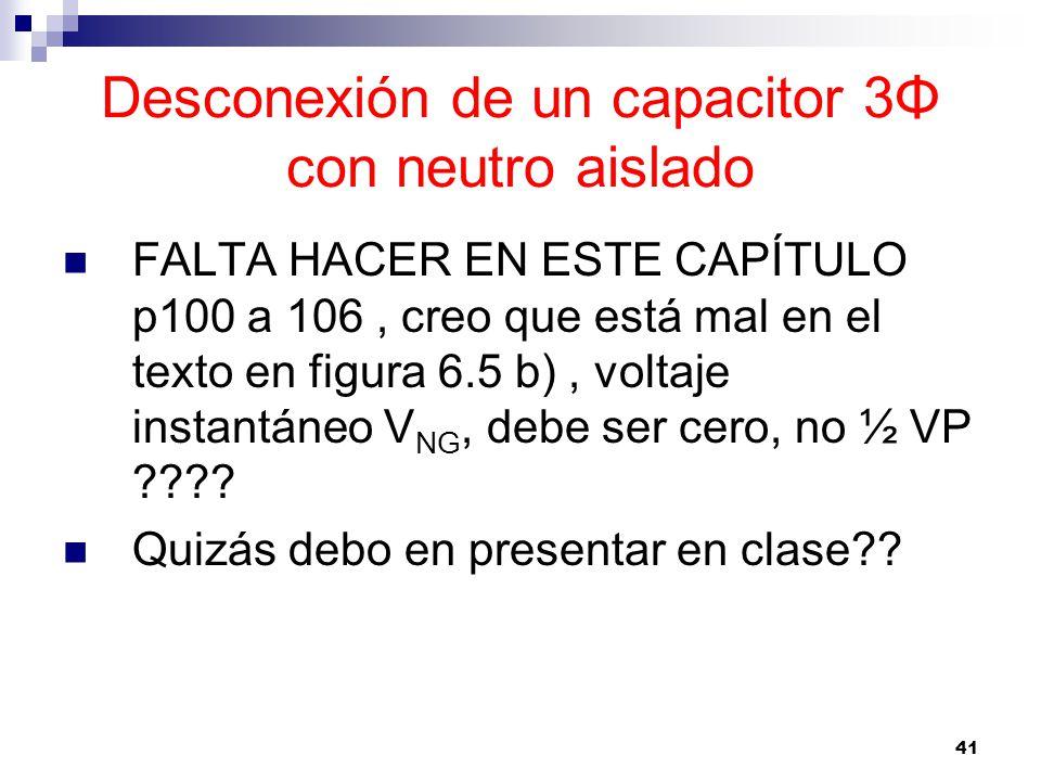 41 Desconexión de un capacitor 3Φ con neutro aislado FALTA HACER EN ESTE CAPÍTULO p100 a 106, creo que está mal en el texto en figura 6.5 b), voltaje instantáneo V NG, debe ser cero, no ½ VP ???.