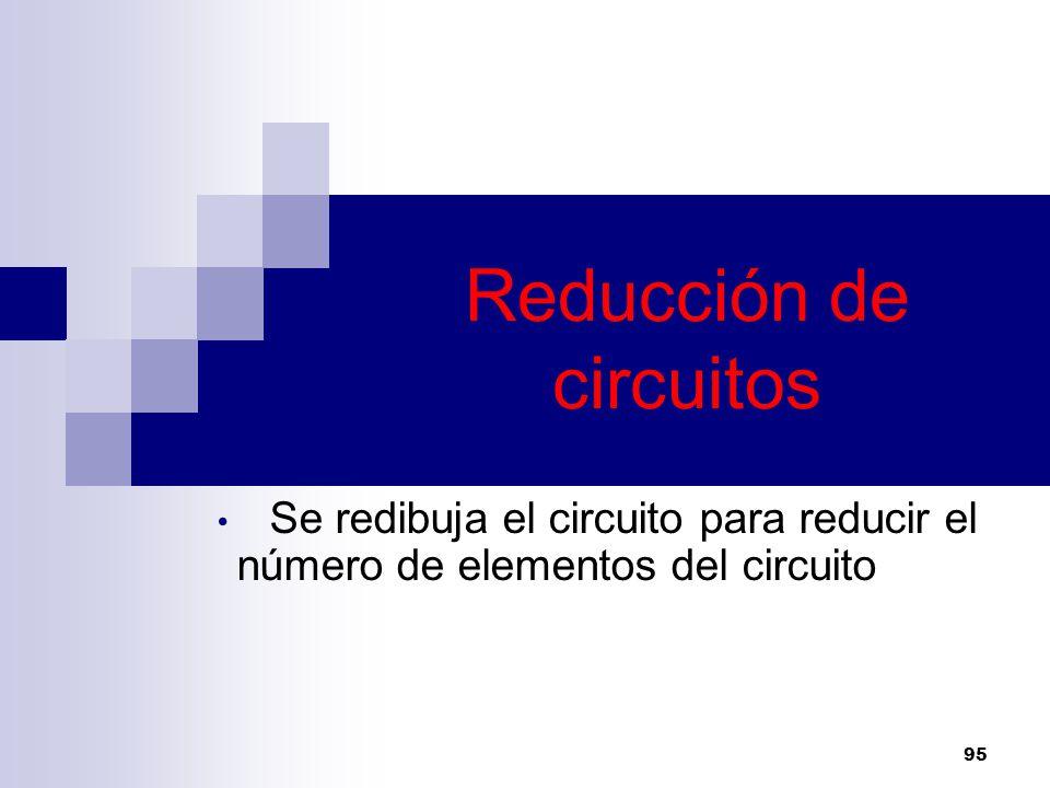 Reducción de circuitos Se redibuja el circuito para reducir el número de elementos del circuito 95