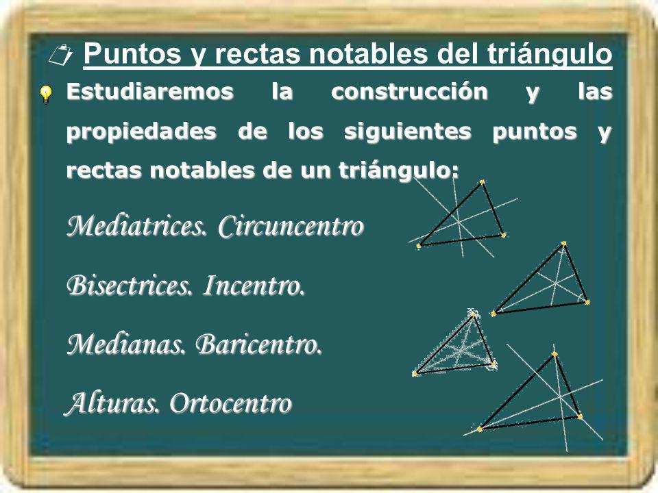 Puntos y rectas notables del triángulo Estudiaremos la construcción y las propiedades de los siguientes puntos y rectas notables de un triángulo: Medi
