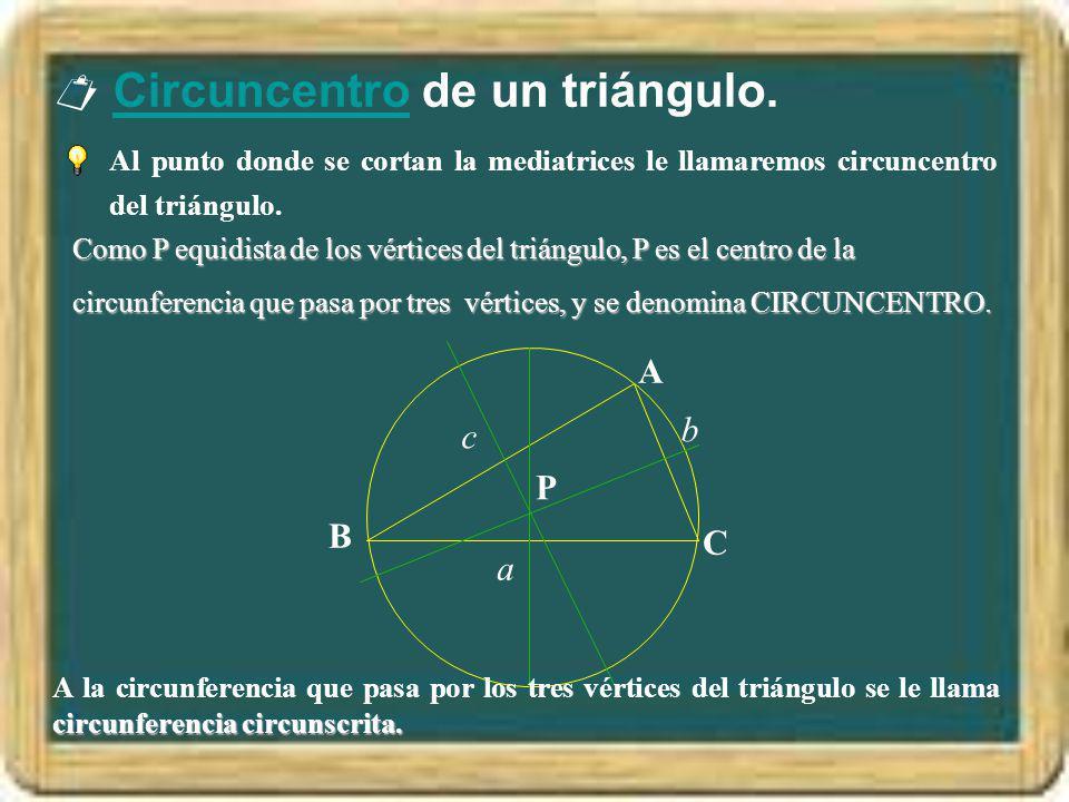 Circuncentro de un triángulo.Circuncentro Al punto donde se cortan la mediatrices le llamaremos circuncentro del triángulo. Como P equidista de los vé