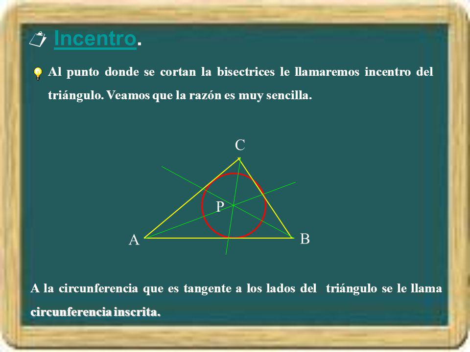 Incentro.Incentro Al punto donde se cortan la bisectrices le llamaremos incentro del triángulo. Veamos que la razón es muy sencilla. B C P circunferen