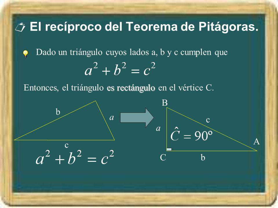 El recíproco del Teorema de Pitágoras. Dado un triángulo cuyos lados a, b y c cumplen que a b c es rectángulo Entonces, el triángulo es rectángulo en