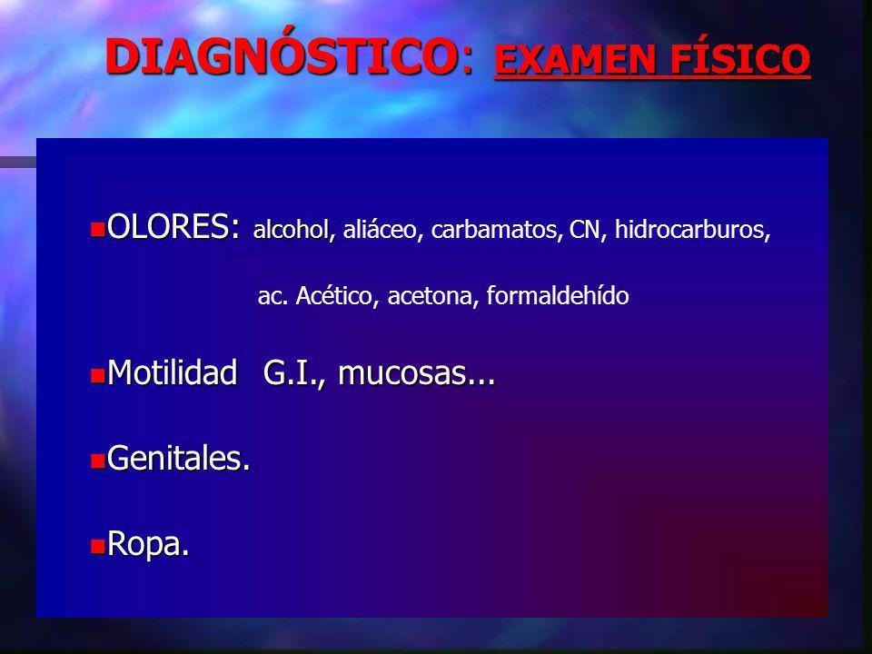 DIAGNÓSTICO: EXAMEN FÍSICO OLORES: alcohol, OLORES: alcohol, aliáceo, carbamatos, CN, hidrocarburos, ac.