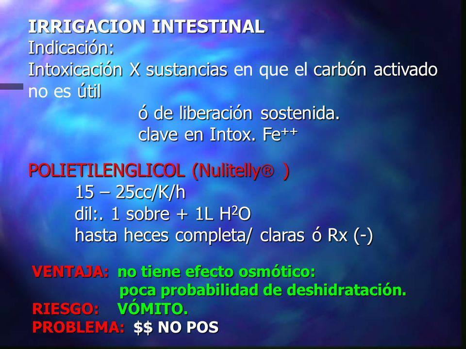 IRRIGACION INTESTINAL Indicación: Intoxicación X sustancias carbón activado útil Intoxicación X sustancias en que el carbón activado no es útil ó de liberación sostenida.