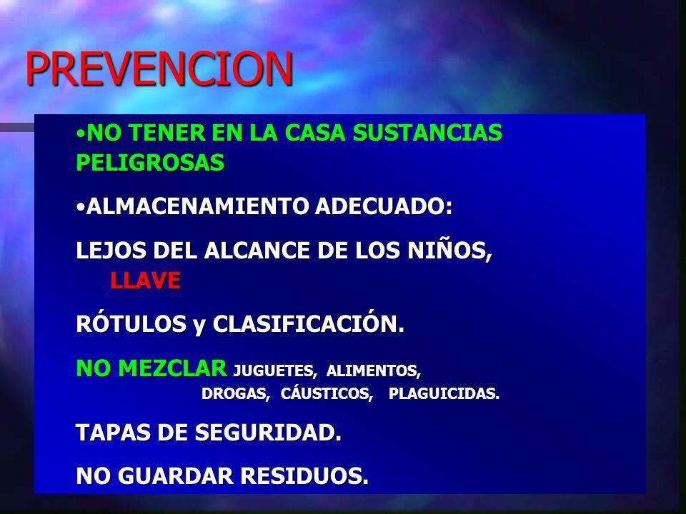 PREVENCION NO TENER EN LA CASA SUSTANCIAS PELIGROSASNO TENER EN LA CASA SUSTANCIAS PELIGROSAS ALMACENAMIENTO ADECUADO:ALMACENAMIENTO ADECUADO: LEJOS DEL ALCANCE DE LOS NIÑOS, LLAVE RÓTULOS y CLASIFICACIÓN.