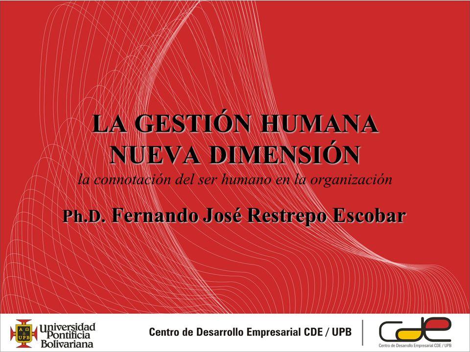 LA GESTIÓN HUMANA NUEVA DIMENSIÓN LA GESTIÓN HUMANA NUEVA DIMENSIÓN la connotación del ser humano en la organización Ph.D. Fernando José Restrepo Esco
