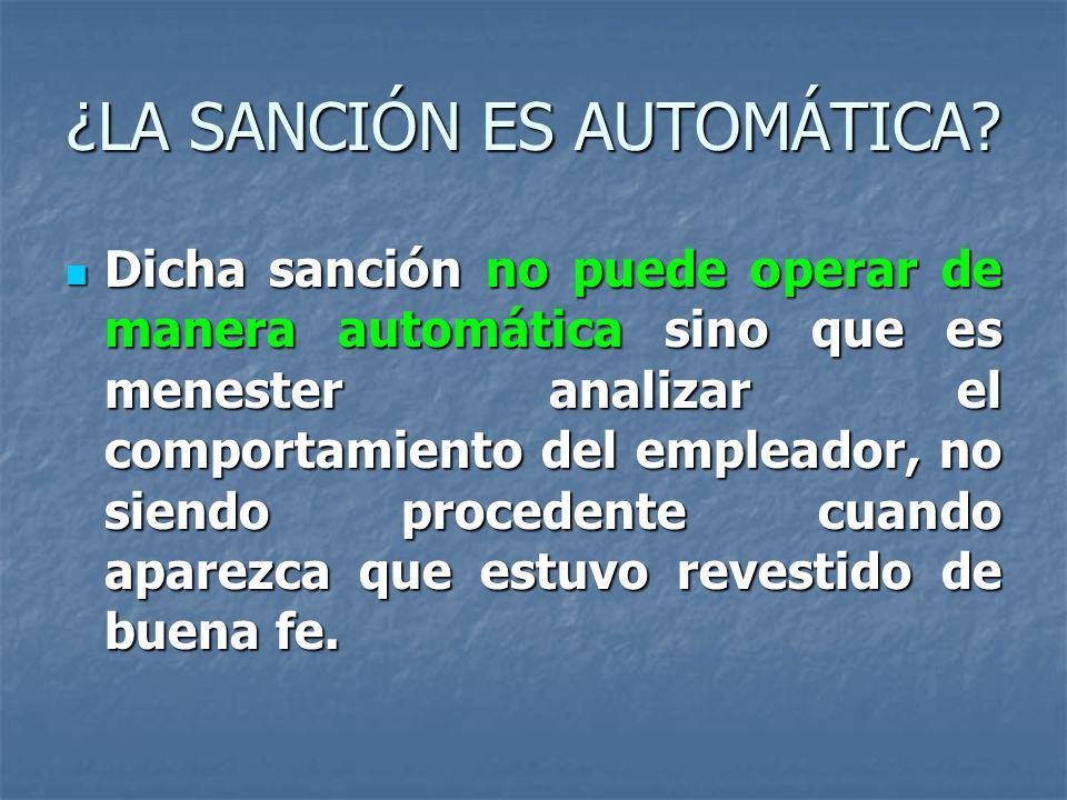 ¿LA SANCIÓN ES AUTOMÁTICA? Dicha sanción no puede operar de manera automática sino que es menester analizar el comportamiento del empleador, no siendo